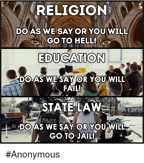 educationals: RELIGION  DO AS WE SAY OR YOU WILL  GOTO HELL!  EDUCATION  DO AS WE SAY OR YOU WILL  FAIL!  STATE LAW  DO AS WE SAY OR YOU WILL  GO TO JAIL! #Anonymous