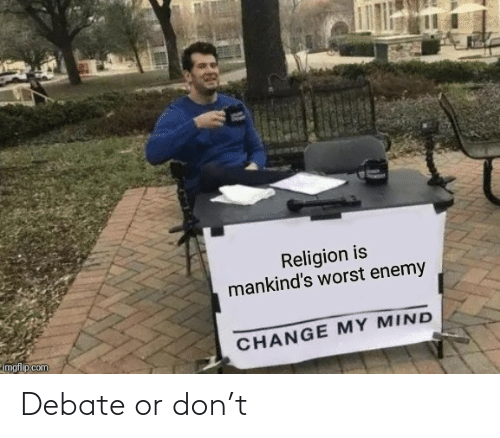 Change My Mind: Religion is  mankind's worst enemy  CHANGE MY MIND  imgflip.com Debate or don't