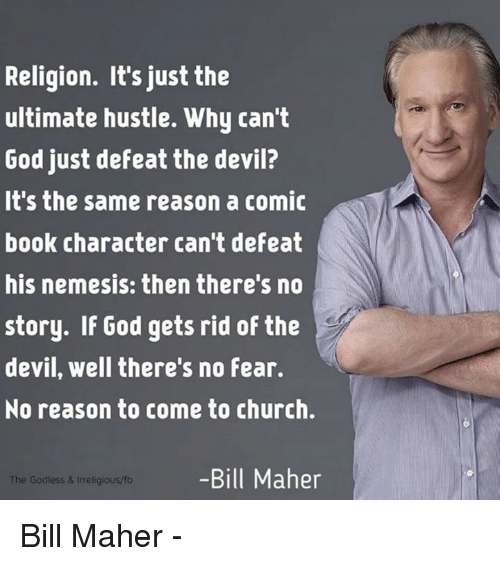 Bill Maher: Religion. It's just the  ultimate hustle. Why can't  God just defeat the devil?  It's the same reason a comic  book character can't defeat  his nemesis: then there's no  story. If God gets rid of the  devil, well there's no Fear.  No reason to come to church.  -Bill Maher  The Godless & religious/fb Bill Maher -