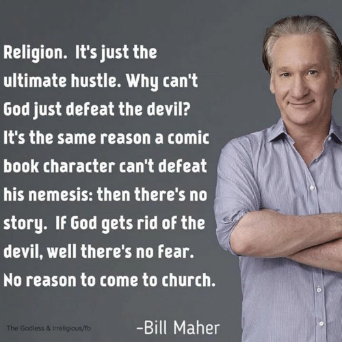 Bill Maher: Religion. It's just the  ultimate hustle. Why can't  God just defeat the devil?  It's the same reason a comic  book character can't defeat  his nemesis: then there's no  story. If God gets rid of the  devil, well there's no fear.  No reason to come to church.  -Bill Maher  The Godless & Inreligious/fb