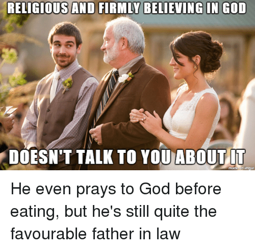 God, Quite, and Advice Animals: RELIGIOUS AND FIRMLY BELIEVING IN GOD  DOESN'T TALK TO YOU ABOUT IT  made on b He even prays to God before eating, but he's still quite the favourable father in law