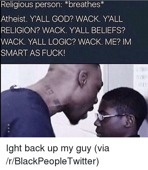 Im Smart: Religious person: *breathes  Atheist. Y'ALL GOD? WACK. YALL  RELIGION? WACK. Y'ALL BELIEFS?  WACK. YALL LOGIC? WACK. ME? IM  SMART AS FUCK <p>Ight back up my guy (via /r/BlackPeopleTwitter)</p>