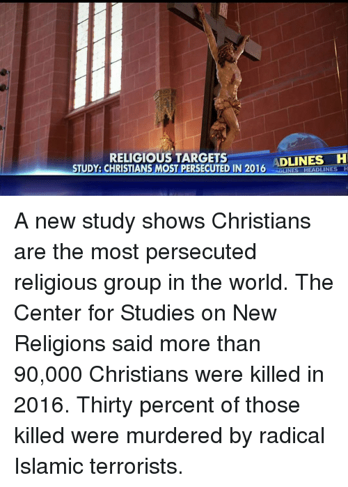 Memes, Target, and Islam: RELIGIOUS TARGETS  ADLINES H  STUDY: CHRISTIANS MOST PERSECUTED IN 2016  AOLINES HEADLINES H A new study shows Christians are the most persecuted religious group in the world. The Center for Studies on New Religions said more than 90,000 Christians were killed in 2016. Thirty percent of those killed were murdered by radical Islamic terrorists.