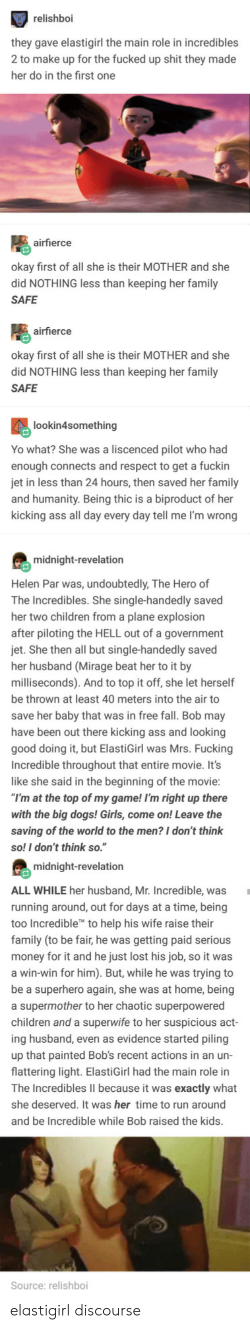 """incredibles: relishboi  hey gave elastigirl the main role in incredibles  2 to make up for the fucked up shit they made  her do in the first one  airfierce  kay first of all she is their MOTHER and she  did NOTHING less than keeping her family  SAFE  airfierce  okay first of all she is their MOTHER and she  did NOTHING less than keeping her family  SAFE  lookin4something  Yo what? She was a liscenced pilot who had  enough connects and respect to get a fuckin  in less than 24 hours, then saved her family  nd humanity. Being thic is a biproduct of her  kicking ass all day every day tell me I'm wrong  midnight-revelation  Helen Par was, undoubtedly, The Hero of  The Incredibles. She single-handedly saved  her two children from a plane explosion  fter piloting the HELL out of a government  jet. She then all but single-handedly saved  her husband (Mirage beat her to it by  milliseconds). And to top it off, she let herself  be thrown at least 40 meters into the air to  save her baby that was in free fall. Bob may  have been out there kicking ass and looking  good  Incredible throughout that entire movie. It's  like she said in the beginning of the movie  doing it, but ElastiGirl was Mrs. Fucking  at the top of my game! I'm right up there  with the big dogs! Girls, come on! Leave the  saving of the world to the men? I don't think  so! I don't think so.""""  midnight-revelation  ALL WHILE her husband, Mr. Incredible, was  running around, out for days at a time, being  too In  family (to be fair, he was getting paid serious  credible to help his wife raise their  ney for it and he just lost his job, so it was  win-win for him). But, while he was trying to  e a superhero again, she was at home, being  a supermother to her chaotic superpowered  children and a superwife to her suspicious a  ing husband, even as evidence started piling  up that painted Bob's recent actions in an un-  flattering light. ElastiGirl had the main role in  ct  he Incredibles lII because it was exactly wh"""