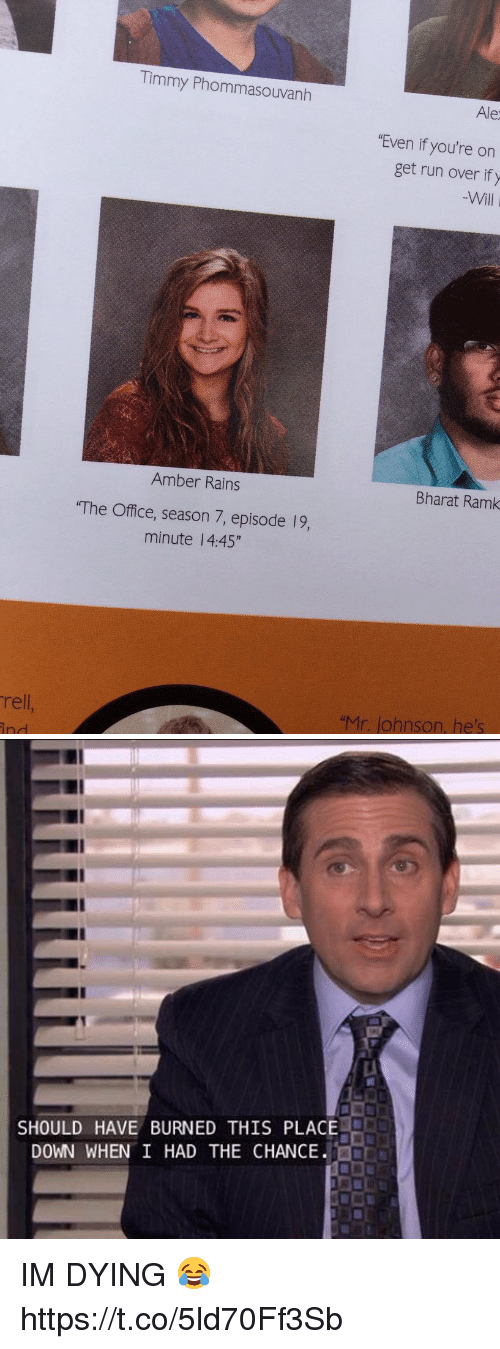"Run, The Office, and Office: rell  Timmy Phommasouvanh  Amber Rains  ""The Office, season 7, episode l9,  minute 4:45""  Ale  ""Even if you're on  get run over if y  Bharat Ramk  ""Mr. ohnson, he's   SHOULD HAVE BURNED THIS PLACE  DOWN WHEN I HAD THE CHANCE IM DYING 😂 https://t.co/5ld70Ff3Sb"