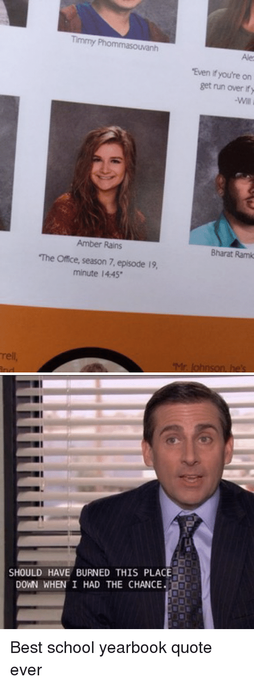 "Funny, School, and The Office: rell  Timmy Phommasouvanh  ""Even you're on  get nun over ify  Amber Rains  Bharat Ramk  The office, season 7, episode 19,  minute 14.45  Mr. lohnson, he's   SHOULD HAVE BURNED THIS PLACE  DOWN WHEN I HAD THE CHANCE Best school yearbook quote ever"