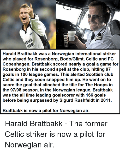 Celtic: REMA  Harald Brattbakk was a Norwegian international striker  who played for Rosenborg, BodolGlimt, Celtic and FC  Copenhagen. Brattbakk scored nearly a goal a game for  Rosenborg in his second spell at the club, hitting 97  goals in 100 league games. This alerted Scottish club  Celtic and they soon snapped him up. He went on to  score the goal that clinched the title for The Hoops in  the 97/98 season. In the Norwegian league, Brattbakk  was the all time leading goalscorer with 166 goals  before being surpassed by Sigurd Rushfeldt in 2011.  Brattbakk is now a pilot for Norwegian air. Harald Brattbakk - The former Celtic striker is now a pilot for Norwegian air.