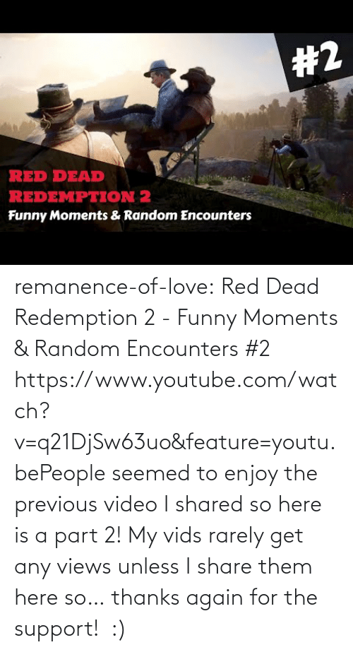 For The: remanence-of-love:  Red Dead Redemption 2 - Funny Moments & Random Encounters #2 https://www.youtube.com/watch?v=q21DjSw63uo&feature=youtu.bePeople seemed to enjoy the previous video I shared so here is a part 2! My vids rarely get any views unless I share them here so… thanks again for the support!  :)