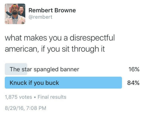 star spangled banner: Rembert Browne  @rembert  what makes you a disrespectful  american, if you sit through it  The star spangled banner  16%  Knuck if you buck  84%  1,875 votes  Final results  8/29/16, 7:08 PM