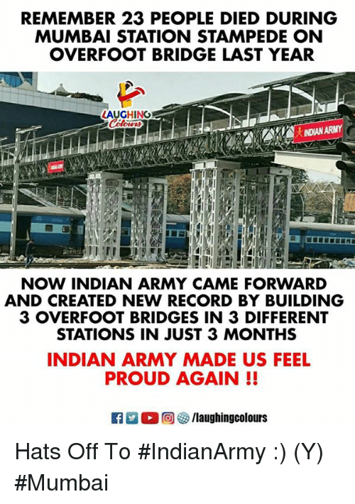 Army, Record, and Indian: REMEMBER 23 PEOPLE DIED DURING  MUMBAI STATION STAMPEDE ON  OVERFOOT BRIDGE LAST YEAR  LAUGHING  INDIAN ARMY  NOW INDIAN ARMY CAME FORWARD  AND CREATED NEW RECORD BY BUILDING  3 OVERFOOT BRIDGES IN 3 DIFFERENT  STATIONS IN JUST 3 MONTHS  INDIAN ARMY MADE US FEEL  PROUD AGAIN!! Hats Off To #IndianArmy :) (Y) #Mumbai