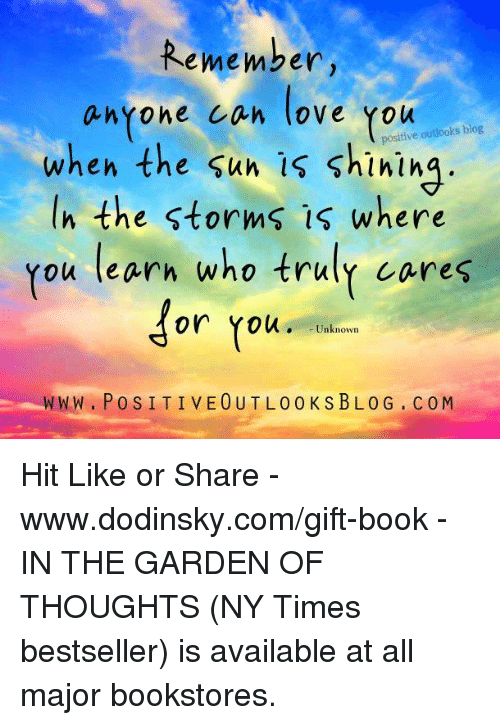 www.po: Remember,  anyone can love  positive outlooks blog  when the sun is the storms where  ou learn who truly cares  for You  Unknown  WWW. Po S I T I VE OUT L 0 0 KSBLO G CO M Hit Like or Share - www.dodinsky.com/gift-book - IN THE GARDEN OF THOUGHTS (NY Times bestseller) is available at all major bookstores.