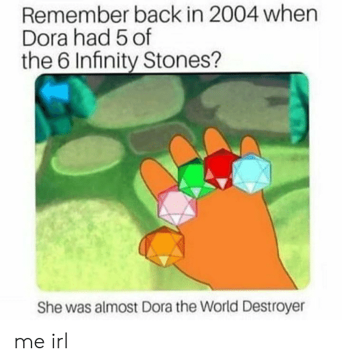 destroyer: Remember back in 2004 when  Dora had 5 of  the 6 Infinity Stones?  She was almost Dora the World Destroyer me irl