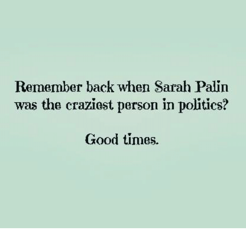 Sarah Palin: Remember back when Sarah Palin  was the craziest person in politics?  Good times.