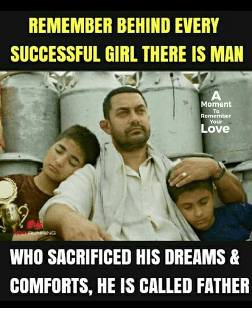 moment: REMEMBER BEHIND EVERY  SUCCESSFUL GIRL THERE IS MAN  Moment  To  Remember  Your  Love  WHO SACRIFICED HIS DREAMS&  COMFORTS, HE IS CALLED FATHER