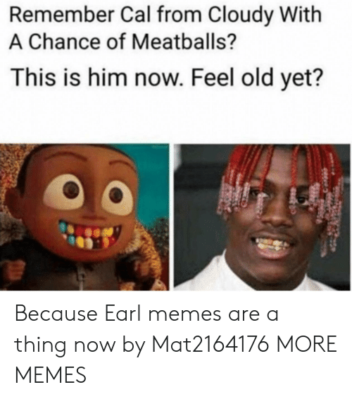 earl: Remember Cal from Cloudy With  A Chance of Meatballs?  This is him now. Feel old yet?  0 Because Earl memes are a thing now by Mat2164176 MORE MEMES