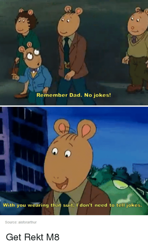 Jokes: Remember Dad. No jokes!  With you wearing that suit, I don't need to tell jokes.  Source: aisforarthur Get Rekt M8