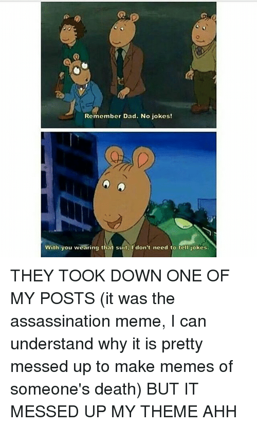 Assassination, Memes, and Suits: Remember Dad. No jokes!  With you wearing that suit, I don't need to tell jokes. THEY TOOK DOWN ONE OF MY POSTS (it was the assassination meme, I can understand why it is pretty messed up to make memes of someone's death) BUT IT MESSED UP MY THEME AHH