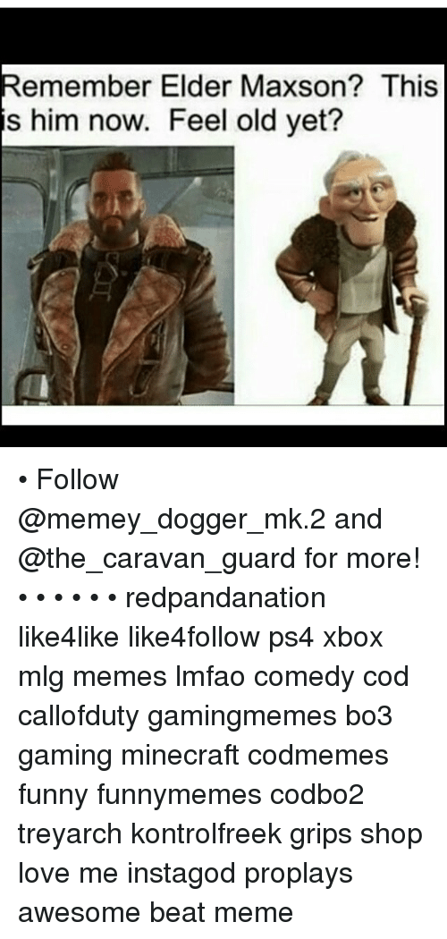 Elder Maxson: Remember Elder Maxson? This  is him now. Feel old yet? • Follow @memey_dogger_mk.2 and @the_caravan_guard for more! • • • • • • redpandanation like4like like4follow ps4 xbox mlg memes lmfao comedy cod callofduty gamingmemes bo3 gaming minecraft codmemes funny funnymemes codbo2 treyarch kontrolfreek grips shop love me instagod proplays awesome beat meme
