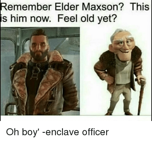 Elder Maxson: Remember Elder Maxson? This  is him now. Feel old yet? Oh boy'  -enclave officer