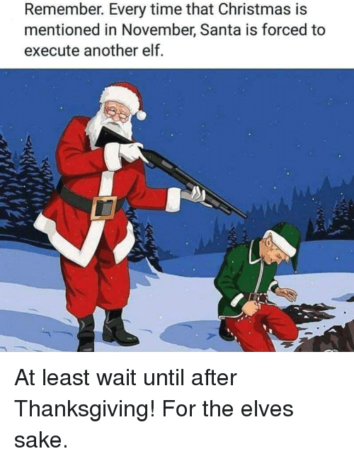 After Thanksgiving: Remember. Every time that Christmas is  mentioned in November, Santa is forced to  execute another elf At least wait until after Thanksgiving! For the elves sake.