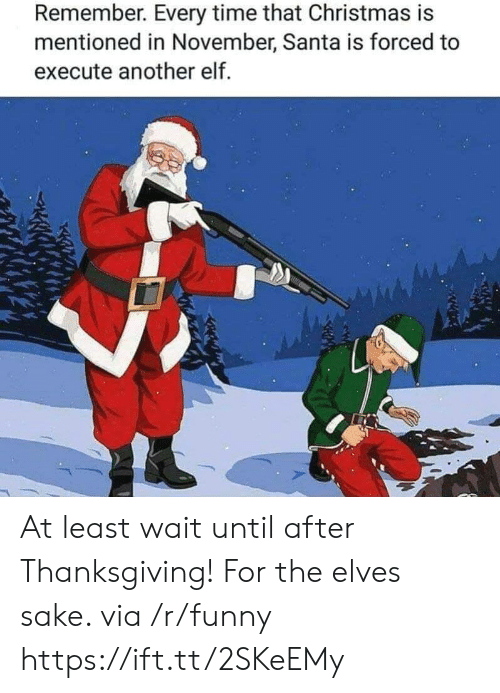 After Thanksgiving: Remember. Every time that Christmas is  mentioned in November, Santa is forced to  execute another elf At least wait until after Thanksgiving! For the elves sake. via /r/funny https://ift.tt/2SKeEMy
