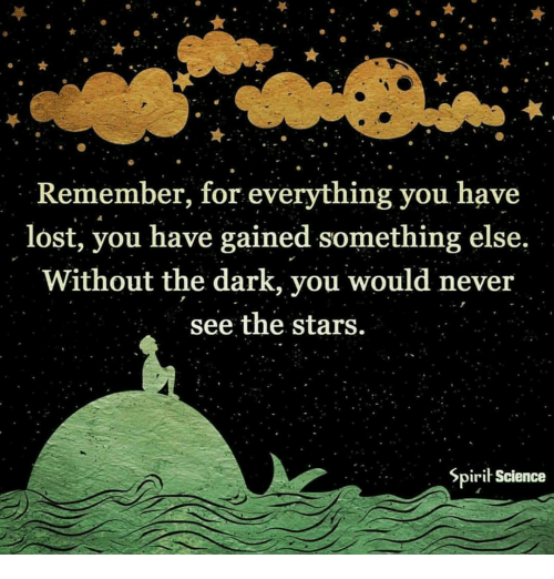 Spirit Science: Remember, for everything you have  lost, you have gained something else,  Without the dark, you would never  see the stars.  Spirit Science