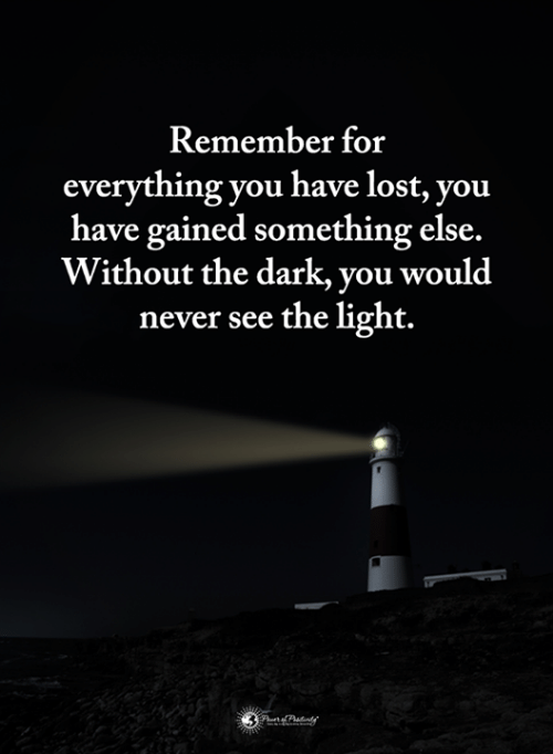 See The Light: Remember for  everything you have lost, you  have gained something else.  Without the dark, you would  never see the light.