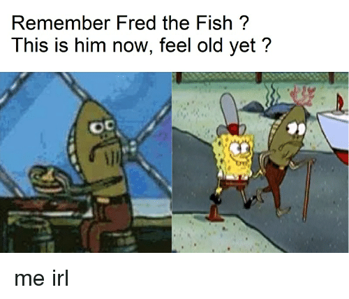 Remember fred the fish this is him now feel old yet oc me for Fred the fish