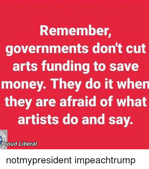 Memes, 🤖, and Saved: Remember,  governments don't cut  arts funding to save  money. They do it when  they are afraid of what  artists do and say.  Proud Liberal notmypresident impeachtrump