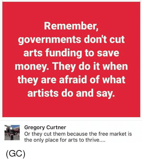 Memes, Money, and Free: Remember,  governments don't cut  arts funding to save  money. They do it when  they are afraid of What  artists do and say.  Gregory Curtner  Or they cut them because the free market is  the only place for arts to thrive.... (GC)