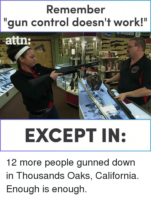 "Enough Is Enough: Remember  ""gun control doesn't work!""  attn  EXCEPT IN: 12 more people gunned down in Thousands Oaks, California. Enough is enough."