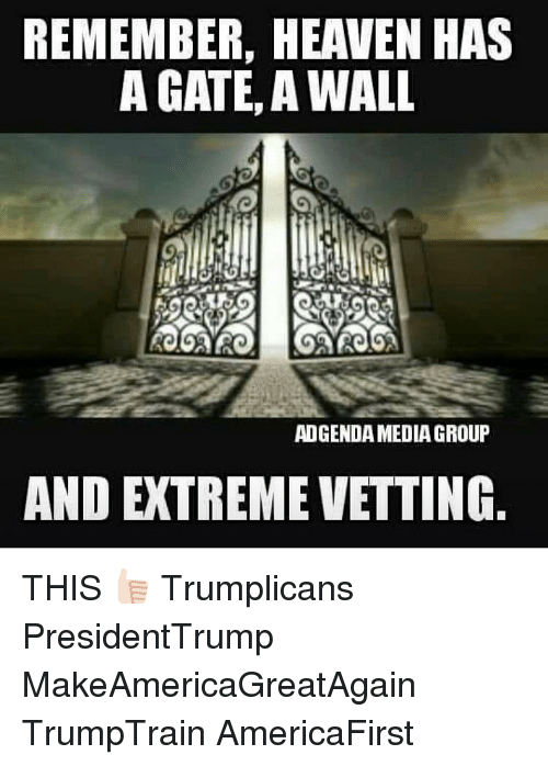 Heaven, Memes, and 🤖: REMEMBER, HEAVEN HAS  A GATE, A WALL  ADGENDAMEDIAGROUP  AND EXTREME VETTING THIS 👍🏻 Trumplicans PresidentTrump MakeAmericaGreatAgain TrumpTrain AmericaFirst