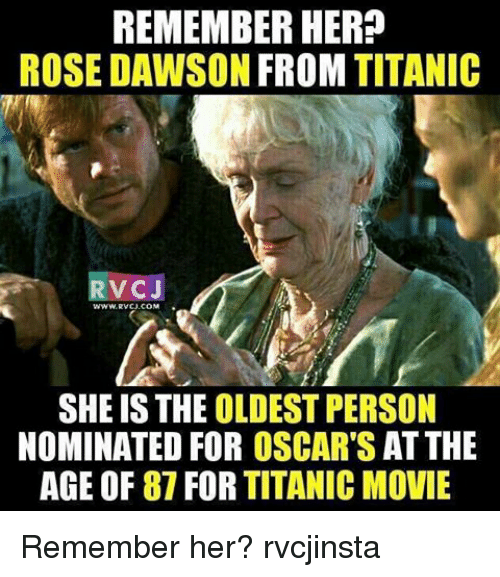 memes: REMEMBER HER?  ROSE DAWSON FROM TITANIC  VC J  SHE IS THE OLDEST PERSON  NOMINATED FOR OSCAR'S ATTHE  AGE OF 87 FOR TITANIC MOVIE Remember her? rvcjinsta