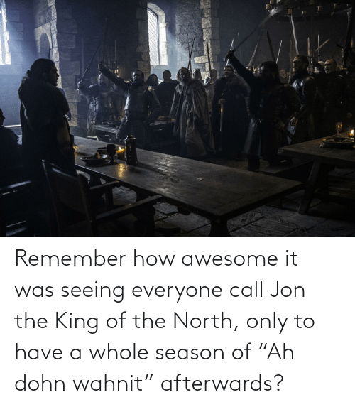 "King Of: Remember how awesome it was seeing everyone call Jon the King of the North, only to have a whole season of ""Ah dohn wahnit"" afterwards?"