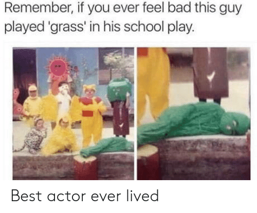 Best Actor: Remember, if you ever feel bad this guy  played 'grass' in his school play. Best actor ever lived