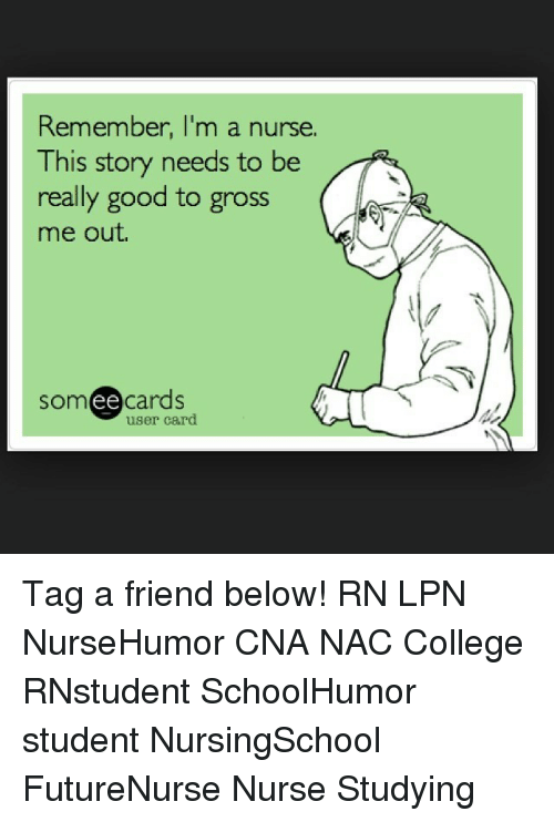 College, Memes, and Good: Remember, I'm a nurse.  This story needs to be  really good to gross  me out.  ee  cards  user card Tag a friend below! RN LPN NurseHumor CNA NAC College RNstudent SchoolHumor student NursingSchool FutureNurse Nurse Studying