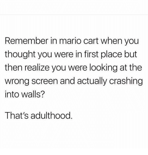 mario cart: Remember in mario cart when you  thought you were in first place but  then realize you were looking at the  wrong screen and actually crashing  into walls?  That's adulthood