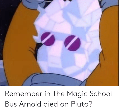 The Magic School Bus: Remember in The Magic School Bus Arnold died on Pluto?