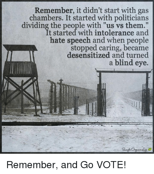 "Gas Chamber: Remember, it didn't start with gas  chambers. It started with politicians  dividing the people with ""us vs them.""  It started with intolerance and  hate speech and when people  stopped caring, desensitized and turned  a blind eye. Remember, and Go VOTE!"