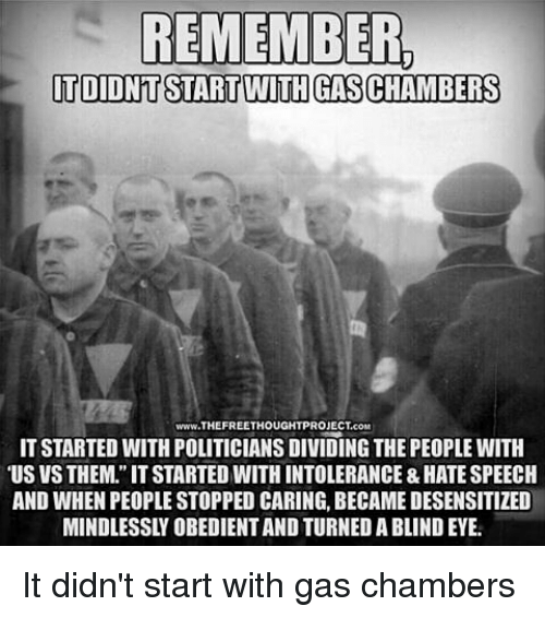 "Gas Chamber: REMEMBER,  ITDIDNTSTART WITH GASCHAMBERS  www.THEFREETHOUGHTPROJECTcoM  IT STARTED WITH POLITICIANS DIVIDING THE PEOPLE WITH  ""US VSTHEM.""ITSTARTED WITH INTOLERANCE & HATESPEECH  AND WHEN PEOPLE STOPPED CARING, BECAME DESENSITIZED It didn't start with gas chambers"