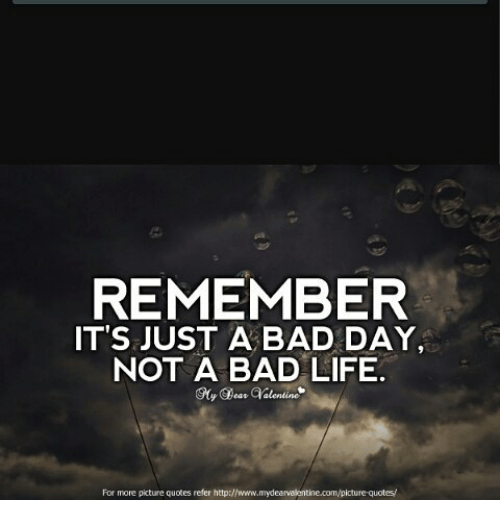 REMEMBER IT'S JUST A BAD DAY NOT A BAD LIFE For More