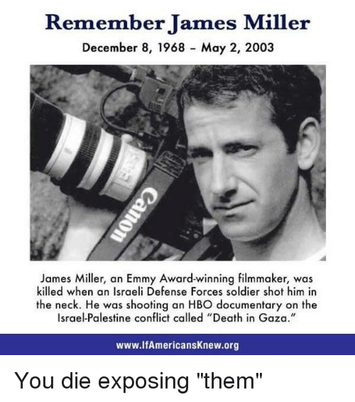 "Hbo, Memes, and Soldiers: Remember James Miller  December 8, 1968 May 2, 2003  James Miller, an Emmy Award-winning filmmaker, was  killed when an Israeli Defense Forces soldier shot him in  the neck. He was shooting an HBO ocumentary on the  Israel-Palestine called ""Death in Gaza.""  www.lfAmericansknew.org You die exposing ""them"""