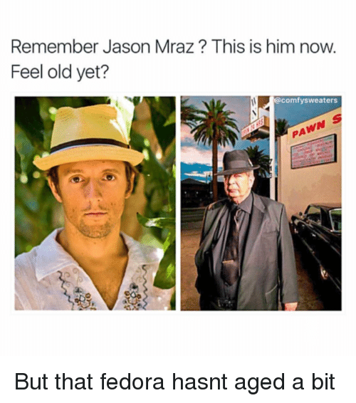 Fedora, Memes, and Jason Mraz: Remember Jason Mraz This is him now.  Feel old yet?  @comfy sweaters But that fedora hasnt aged a bit