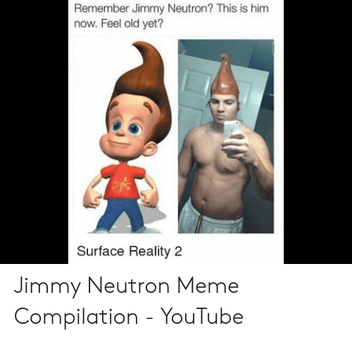 Meme, youtube.com, and Old: Remember Jimmy Neutron? This is him  now. Feel old yet?  Surface Reality 2 Jimmy Neutron Meme Compilation - YouTube