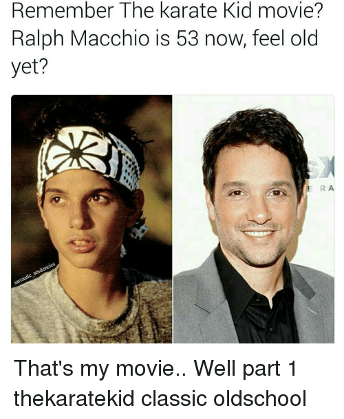 kid movie: Remember Karate Kid movie?  The Ralph Macchio is 53 now, feel old  yet?  ERA That's my movie.. Well part 1 thekaratekid classic oldschool