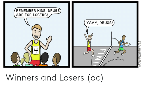 losers: REMEMBER KIDS, DRUGS  ARE FOR LOSERS!  YAAY, DRUGS!  DOGS on the 4th  FINI Winners and Losers (oc)