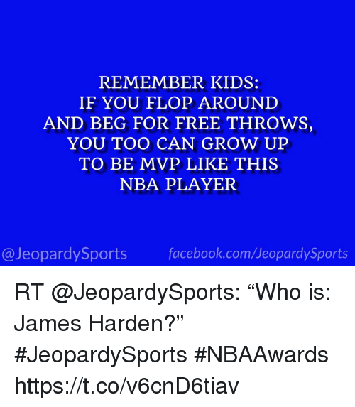 """James Harden, Nba, and Sports: REMEMBER KIDS:  IF YOU FLOP AROUND  AND BEG FOR FREE THROWS,  YOU TOO CAN GROW UP  TO BE MVP LIKE THIS  NBA PLAYER  @JeopardySportsfacebook.com/JeopardySports RT @JeopardySports: """"Who is: James Harden?"""" #JeopardySports #NBAAwards https://t.co/v6cnD6tiav"""