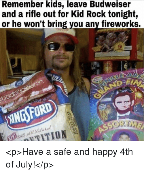 happy 4th of july: Remember kids, leave Budweiser  and a rifle out for Kid Rock tonight,  or he won't bring you any fireworks. <p>Have a safe and happy 4th of July!</p>