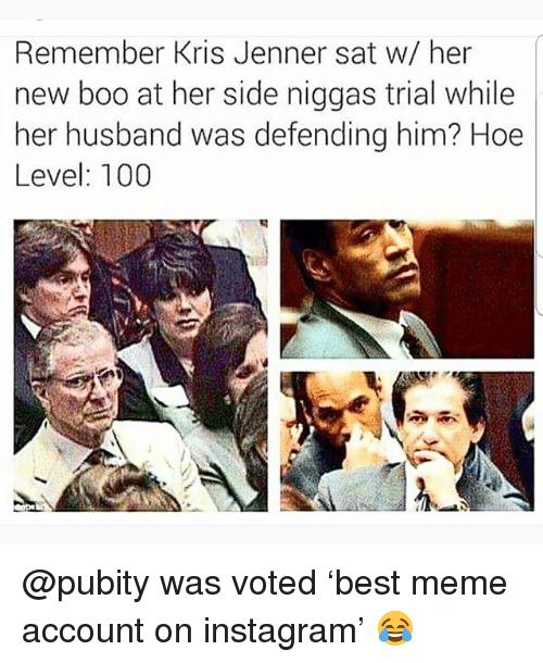 Anaconda, Boo, and Hoe: Remember Kris Jenner sat w/ her  new boo at her side niggas trial while  her husband was defending him? Hoe  Level: 100 @pubity was voted 'best meme account on instagram' 😂