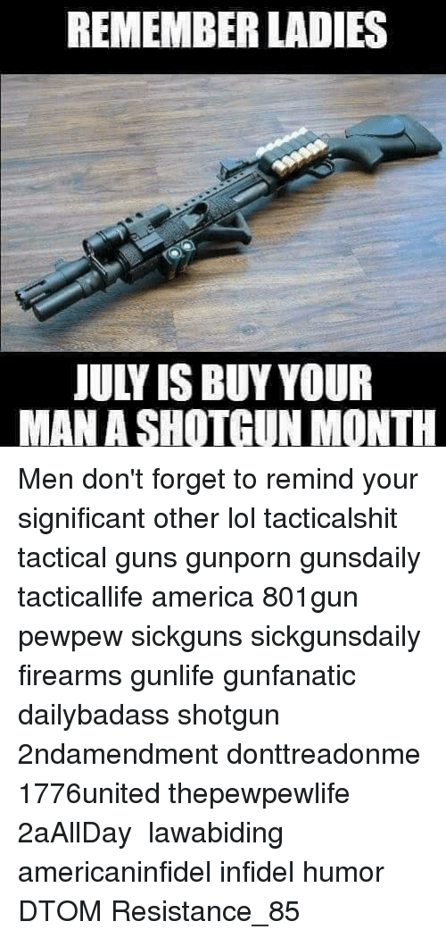 infidelity: REMEMBER LADIES  JULY IS BUY YOUR  MAN A SHOTGUN MONTH Men don't forget to remind your significant other lol tacticalshit tactical guns gunporn gunsdaily tacticallife america 801gun pewpew sickguns sickgunsdaily firearms gunlife gunfanatic dailybadass shotgun 2ndamendment donttreadonme 1776united thepewpewlife 2aAllDay ΜΟΛΩΝΛΑΒΕ lawabiding americaninfidel infidel humor DTOM Resistance_85